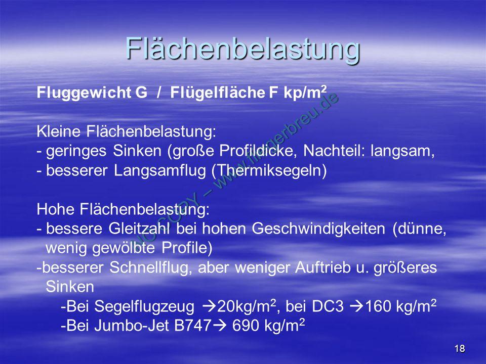 NO COPY – www.fliegerbreu.de 18 Flächenbelastung Fluggewicht G / Flügelfläche F kp/m 2 Kleine Flächenbelastung: - geringes Sinken (große Profildicke, Nachteil: langsam, - besserer Langsamflug (Thermiksegeln) Hohe Flächenbelastung: - bessere Gleitzahl bei hohen Geschwindigkeiten (dünne, wenig gewölbte Profile) - -besserer Schnellflug, aber weniger Auftrieb u.