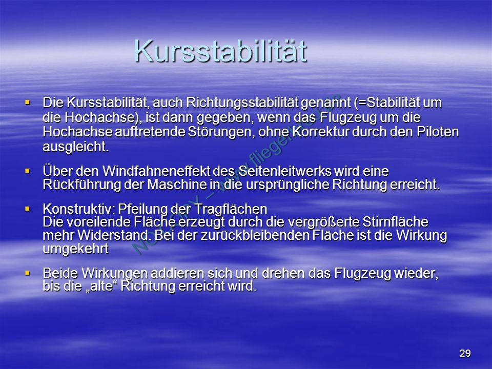 NO COPY – www.fliegerbreu.de 29 Kursstabilität Die Kursstabilität, auch Richtungsstabilität genannt (=Stabilität um die Hochachse), ist dann gegeben, wenn das Flugzeug um die Hochachse auftretende Störungen, ohne Korrektur durch den Piloten ausgleicht.