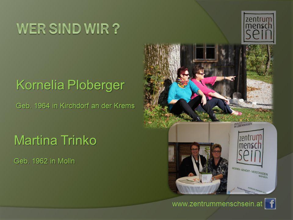 www.zentrummenschsein.at Kornelia Ploberger Geb. 1964 in Kirchdorf an der Krems Martina Trinko Geb.