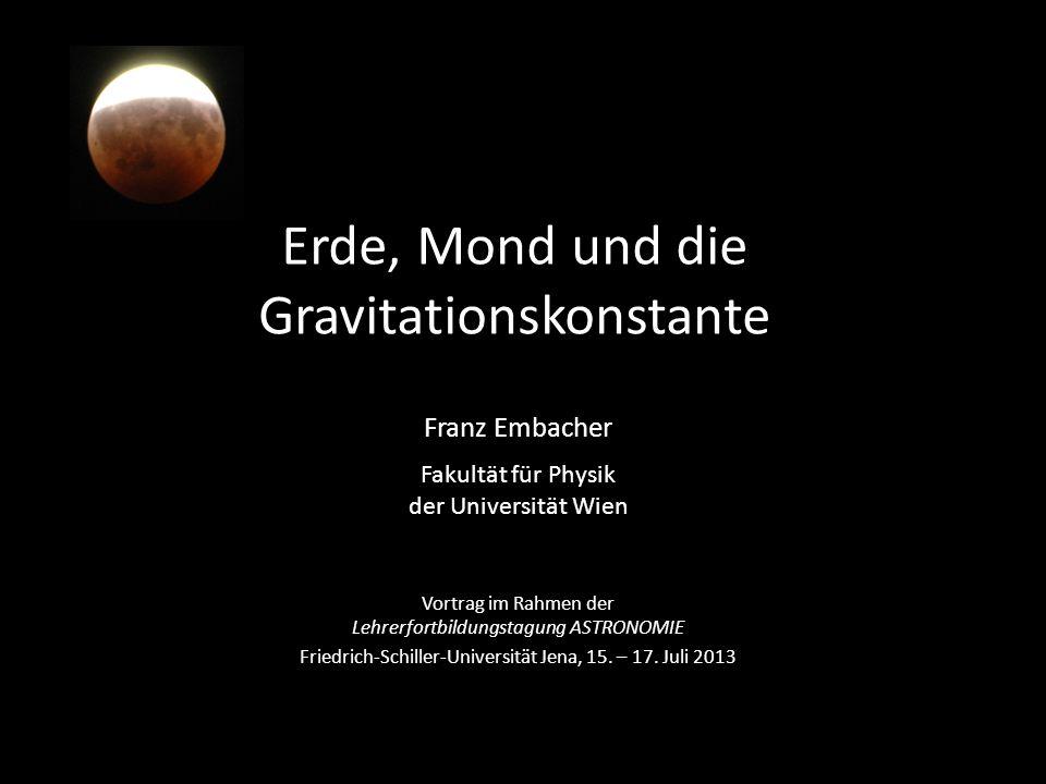 Erde, Mond und die Gravitationskonstante Franz Embacher Fakultät für Physik der Universität Wien Vortrag im Rahmen der Lehrerfortbildungstagung ASTRON