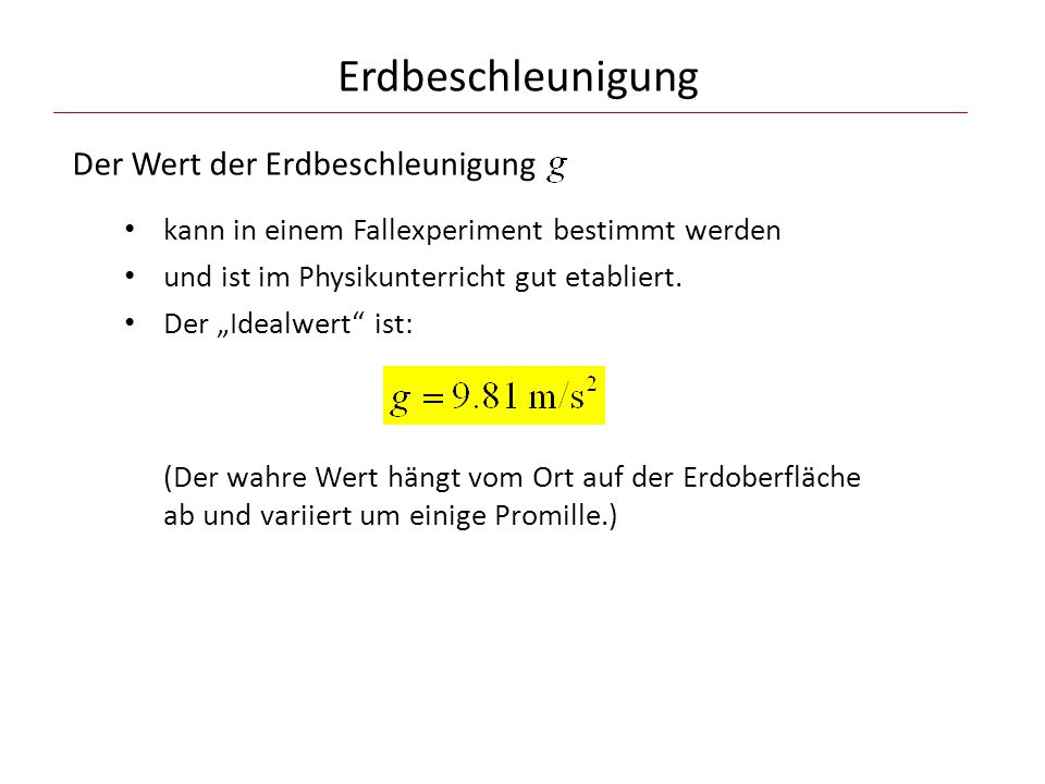 Erdbeschleunigung Der Wert der Erdbeschleunigung kann in einem Fallexperiment bestimmt werden und ist im Physikunterricht gut etabliert. Der Idealwert