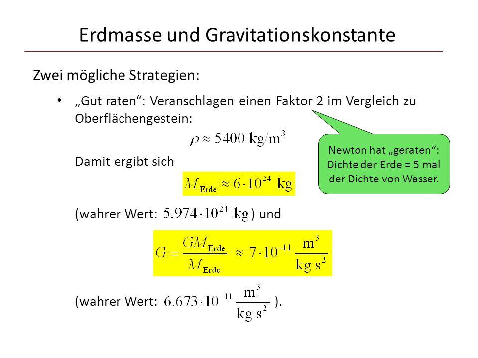 Erdmasse und Gravitationskonstante Zwei mögliche Strategien: Gut raten: Veranschlagen einen Faktor 2 im Vergleich zu Oberflächengestein: Damit ergibt sich (wahrer Wert: ) und (wahrer Wert: ).
