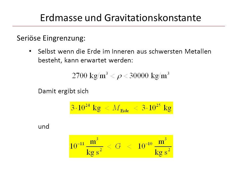 Erdmasse und Gravitationskonstante Seriöse Eingrenzung: Selbst wenn die Erde im Inneren aus schwersten Metallen besteht, kann erwartet werden: Damit ergibt sich und