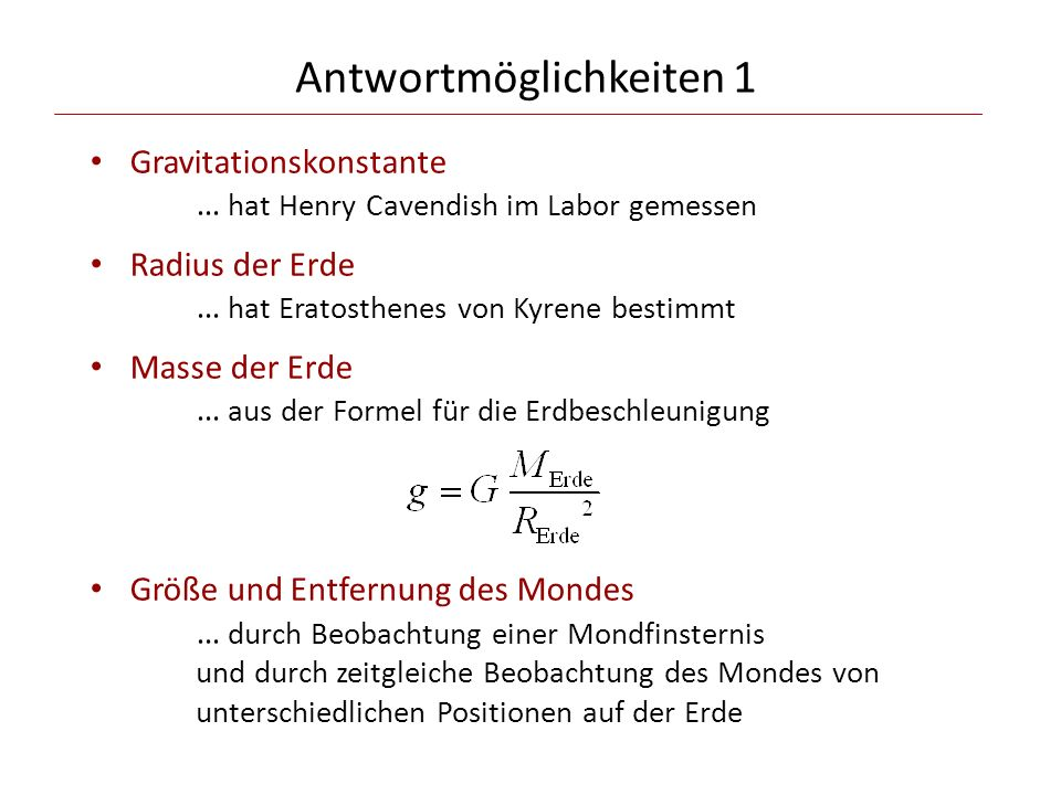 Antwortmöglichkeiten 1 Gravitationskonstante … hat Henry Cavendish im Labor gemessen Radius der Erde … hat Eratosthenes von Kyrene bestimmt Masse der Erde … aus der Formel für die Erdbeschleunigung Größe und Entfernung des Mondes … durch Beobachtung einer Mondfinsternis und durch zeitgleiche Beobachtung des Mondes von unterschiedlichen Positionen auf der Erde