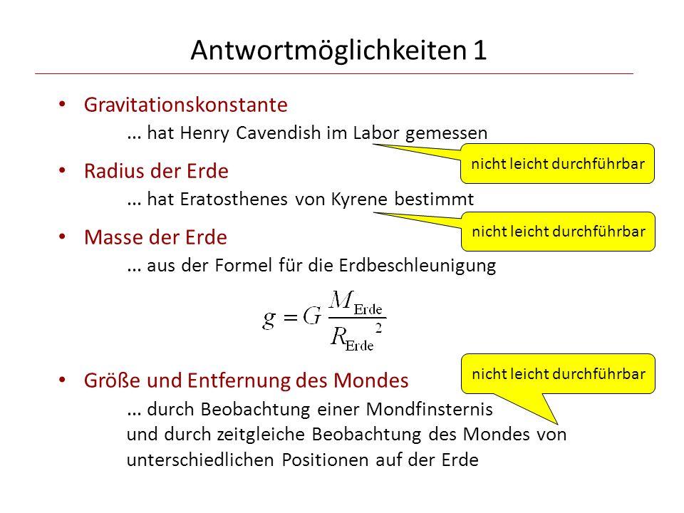 Antwortmöglichkeiten 1 Gravitationskonstante … hat Henry Cavendish im Labor gemessen Radius der Erde … hat Eratosthenes von Kyrene bestimmt Masse der Erde … aus der Formel für die Erdbeschleunigung Größe und Entfernung des Mondes … durch Beobachtung einer Mondfinsternis und durch zeitgleiche Beobachtung des Mondes von unterschiedlichen Positionen auf der Erde nicht leicht durchführbar