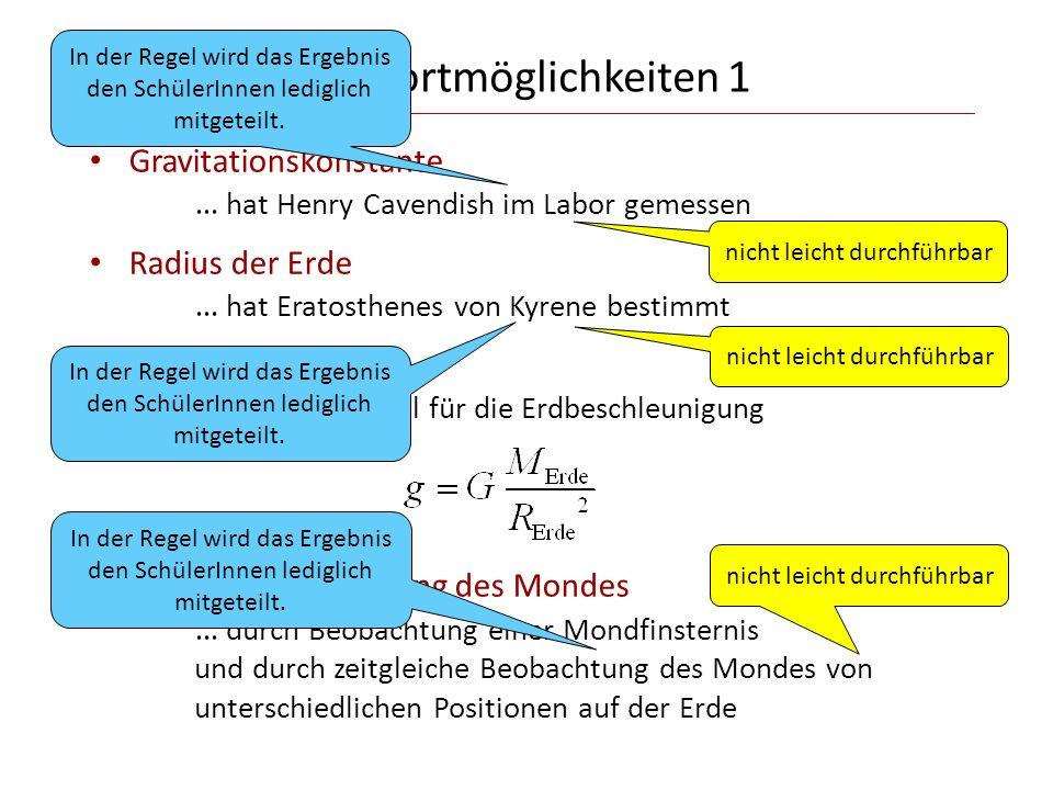 Antwortmöglichkeiten 1 Gravitationskonstante … hat Henry Cavendish im Labor gemessen Radius der Erde … hat Eratosthenes von Kyrene bestimmt Masse der Erde … aus der Formel für die Erdbeschleunigung Größe und Entfernung des Mondes … durch Beobachtung einer Mondfinsternis und durch zeitgleiche Beobachtung des Mondes von unterschiedlichen Positionen auf der Erde nicht leicht durchführbar In der Regel wird das Ergebnis den SchülerInnen lediglich mitgeteilt.