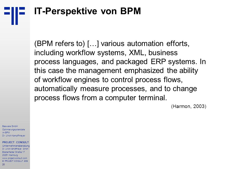 26 IT-Perspektive von BPM (BPM refers to) […] various automation efforts, including workflow systems, XML, business process languages, and packaged ER