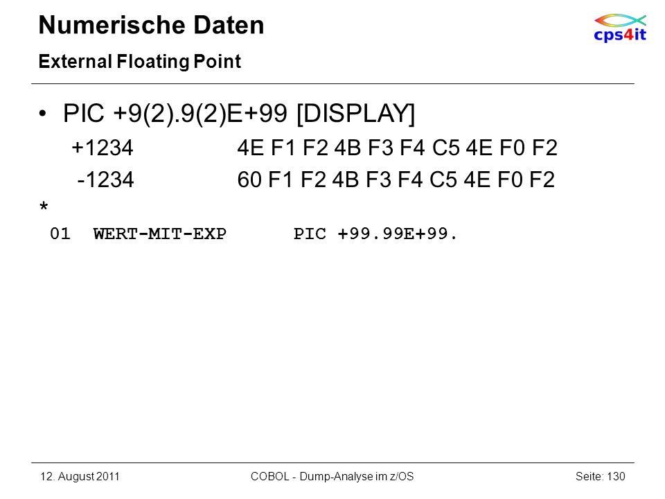 Numerische Daten External Floating Point PIC +9(2).9(2)E+99 [DISPLAY] +12344E F1 F2 4B F3 F4 C5 4E F0 F2 -123460 F1 F2 4B F3 F4 C5 4E F0 F2 * 01 WERT-