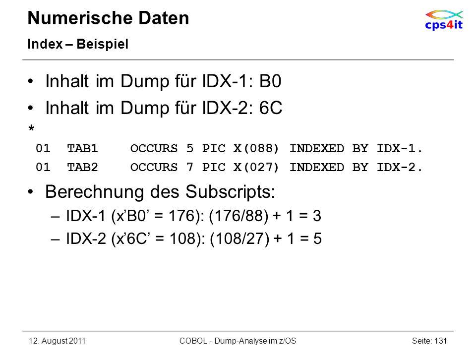 Numerische Daten Index – Beispiel Inhalt im Dump für IDX-1: B0 Inhalt im Dump für IDX-2: 6C * 01 TAB1 OCCURS 5 PIC X(088) INDEXED BY IDX-1. 01 TAB2 OC