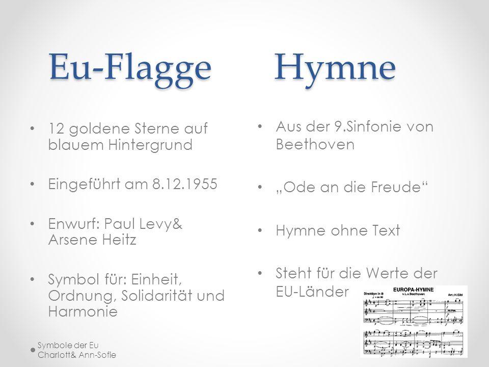 Eu-FlaggeHymne Eu-FlaggeHymne 12 goldene Sterne auf blauem Hintergrund Eingeführt am 8.12.1955 Enwurf: Paul Levy& Arsene Heitz Symbol für: Einheit, Or