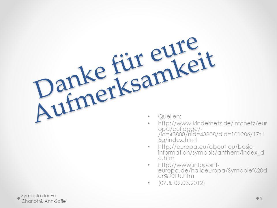 Danke für eure Aufmerksamkeit Quellen: http://www.kindernetz.de/infonetz/eur opa/euflagge/- /id=43808/nid=43808/did=101286/17sll 5g/index.html http://