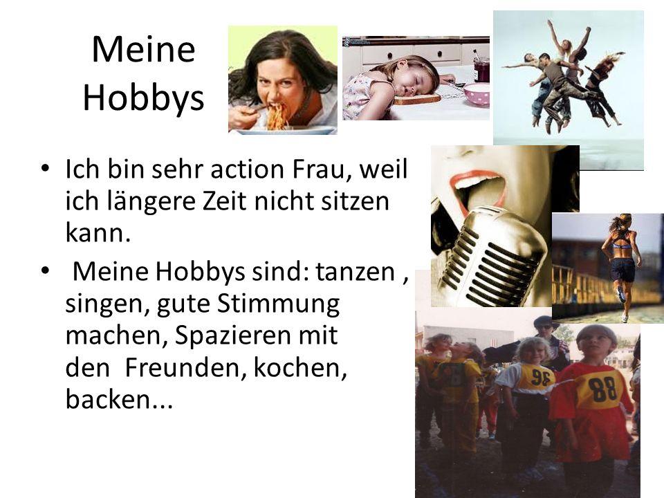 Meine Hobbys Ich bin sehr action Frau, weil ich längere Zeit nicht sitzen kann. Meine Hobbys sind: tanzen, singen, gute Stimmung machen, Spazieren mit