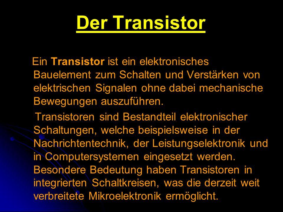 Der Transistor Ein Transistor ist ein elektronisches Bauelement zum Schalten und Verstärken von elektrischen Signalen ohne dabei mechanische Bewegunge