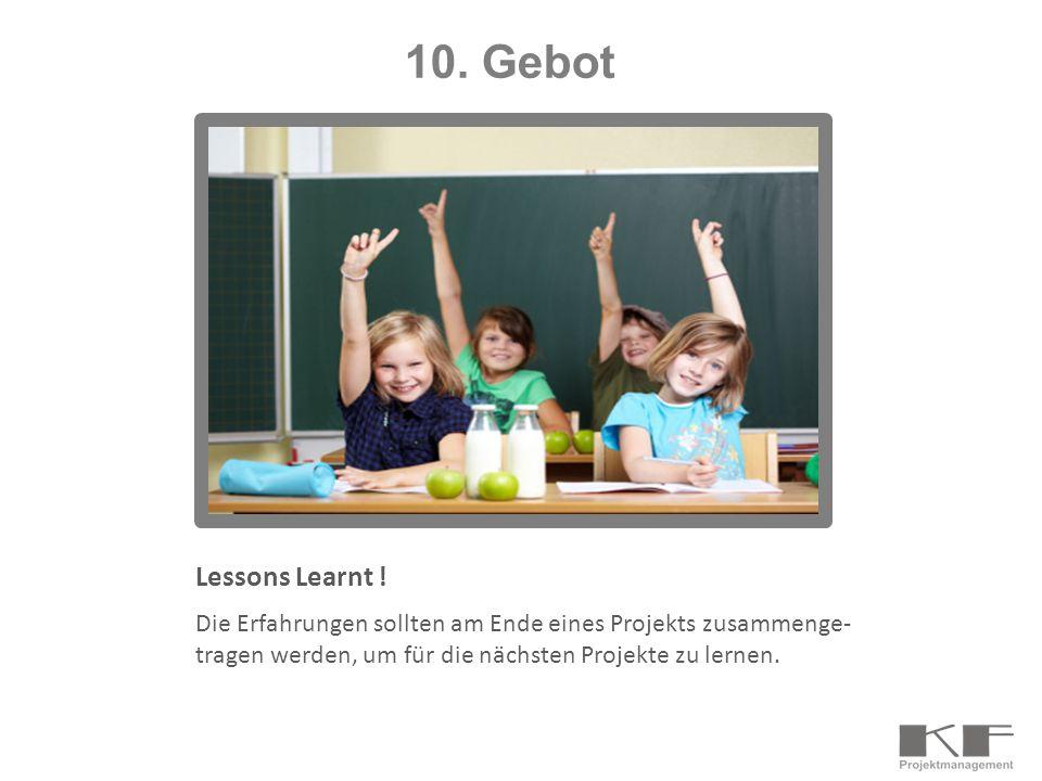 Lessons Learnt ! Die Erfahrungen sollten am Ende eines Projekts zusammenge- tragen werden, um für die nächsten Projekte zu lernen. 10. Gebot