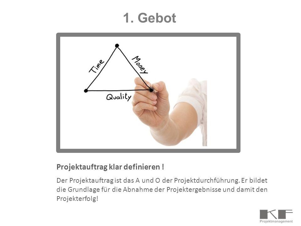 1. Gebot Projektauftrag klar definieren ! Der Projektauftrag ist das A und O der Projektdurchführung. Er bildet die Grundlage für die Abnahme der Proj
