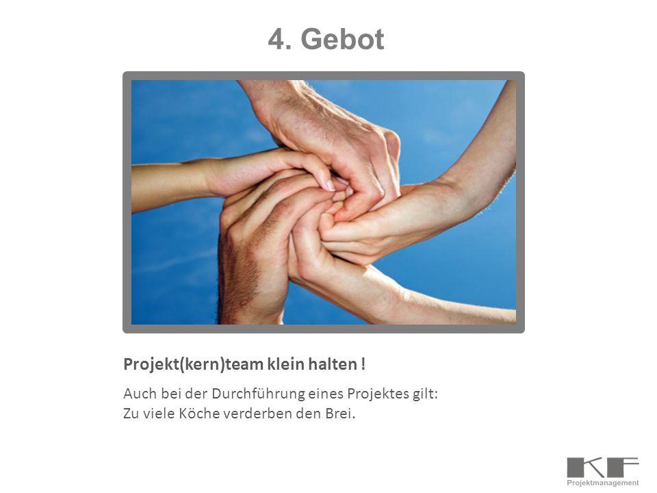 Projekt(kern)team klein halten ! Auch bei der Durchführung eines Projektes gilt: Zu viele Köche verderben den Brei. 4. Gebot
