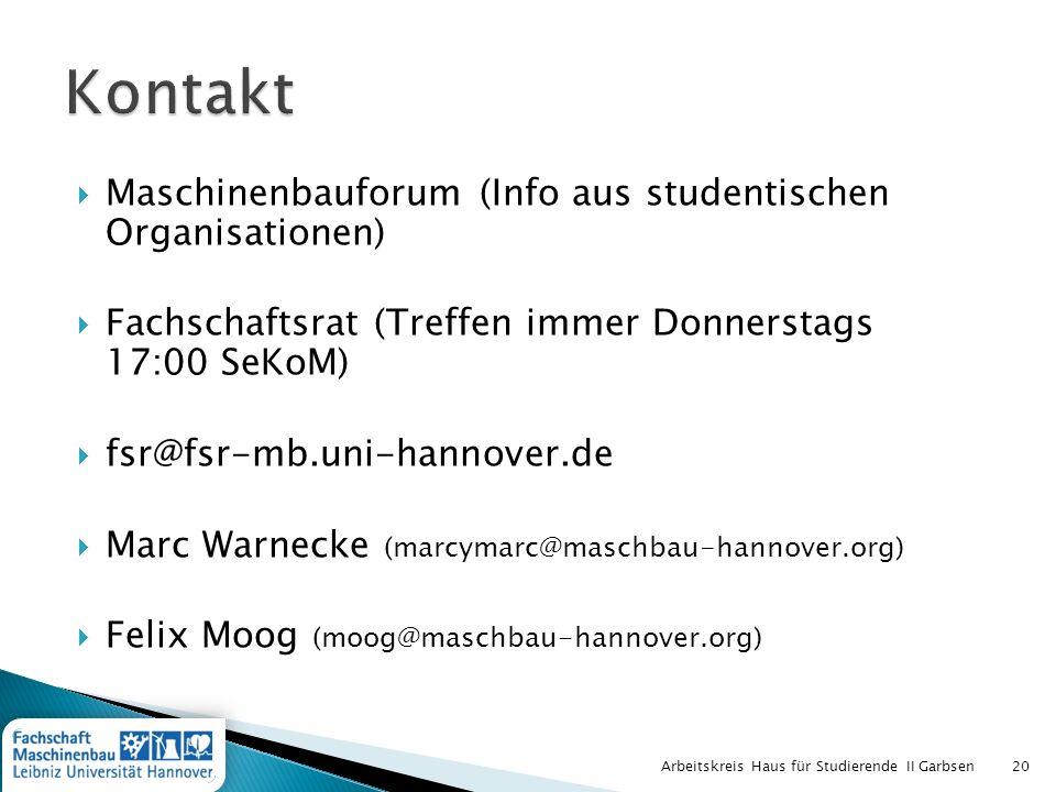 Maschinenbauforum (Info aus studentischen Organisationen) Fachschaftsrat (Treffen immer Donnerstags 17:00 SeKoM) fsr@fsr-mb.uni-hannover.de Marc Warnecke (marcymarc@maschbau-hannover.org) Felix Moog (moog@maschbau-hannover.org) Arbeitskreis Haus für Studierende II Garbsen20
