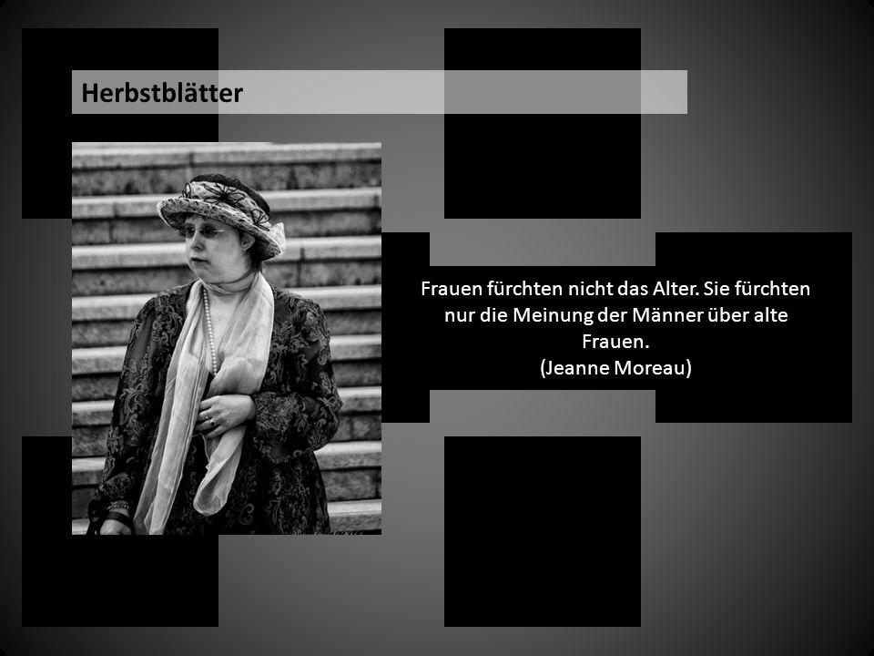 Frauen fürchten nicht das Alter. Sie fürchten nur die Meinung der Männer über alte Frauen. (Jeanne Moreau) Herbstblätter