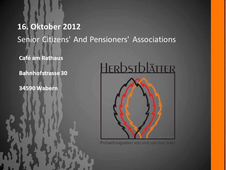 16. Oktober 2012 Senior Citizens' And Pensioners' Associations Café am Rathaus Bahnhofstrasse 30 34590 Wabern