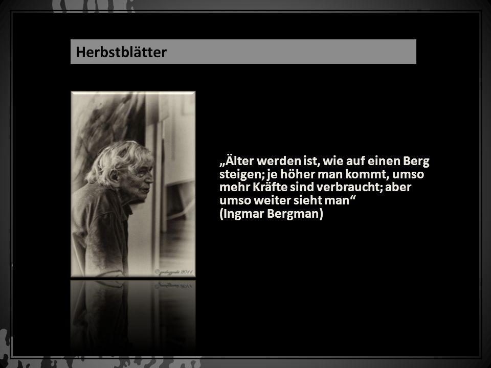 Älter werden ist, wie auf einen Berg steigen; je höher man kommt, umso mehr Kräfte sind verbraucht; aber umso weiter sieht man (Ingmar Bergman) Herbst