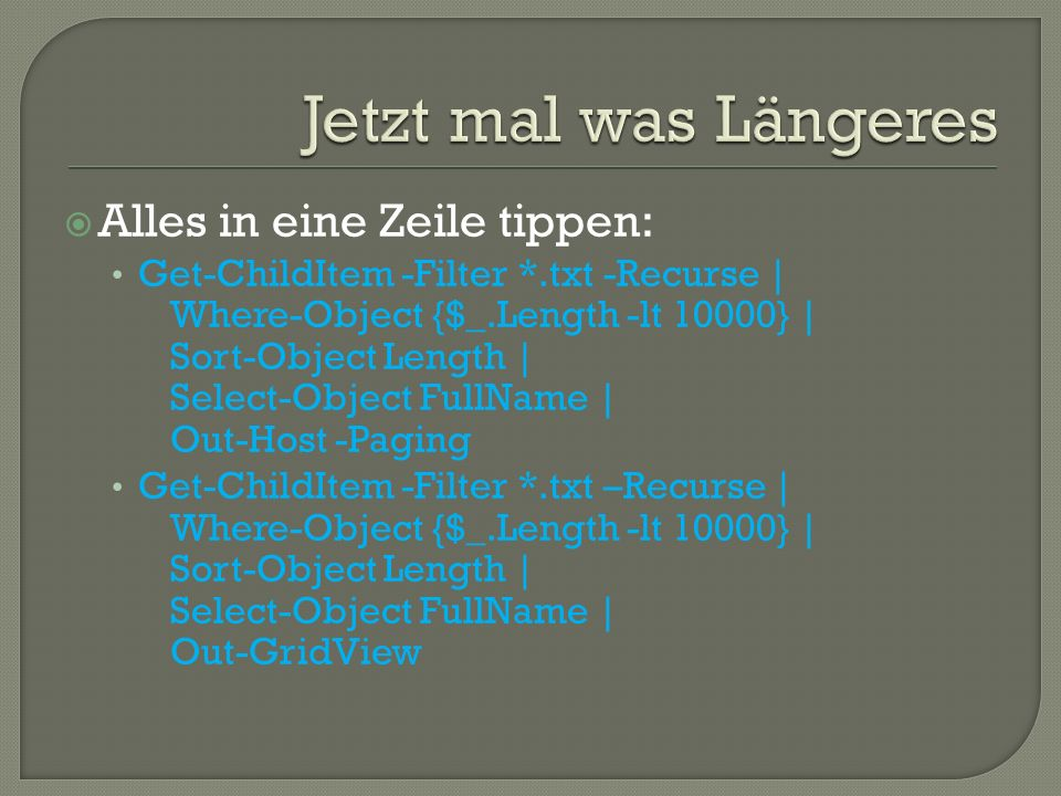 Alles in eine Zeile tippen: Get-ChildItem -Filter *.txt -Recurse | Where-Object {$_.Length -lt 10000} | Sort-Object Length | Select-Object FullName |