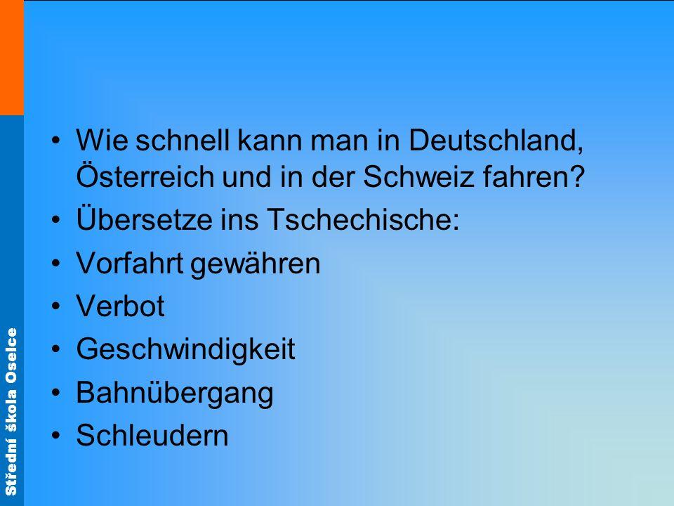 Střední škola Oselce Wie schnell kann man in Deutschland, Österreich und in der Schweiz fahren? Übersetze ins Tschechische: Vorfahrt gewähren Verbot G