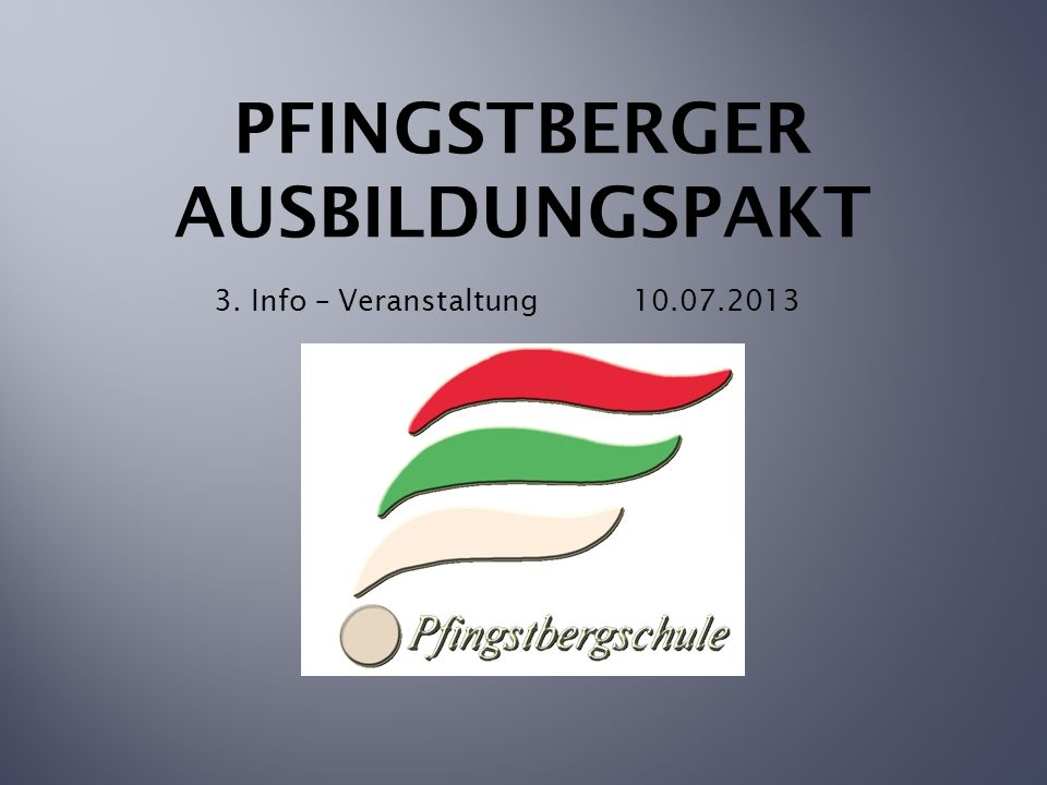 PFINGSTBERGER AUSBILDUNGSPAKT 3. Info – Veranstaltung 10.07.2013