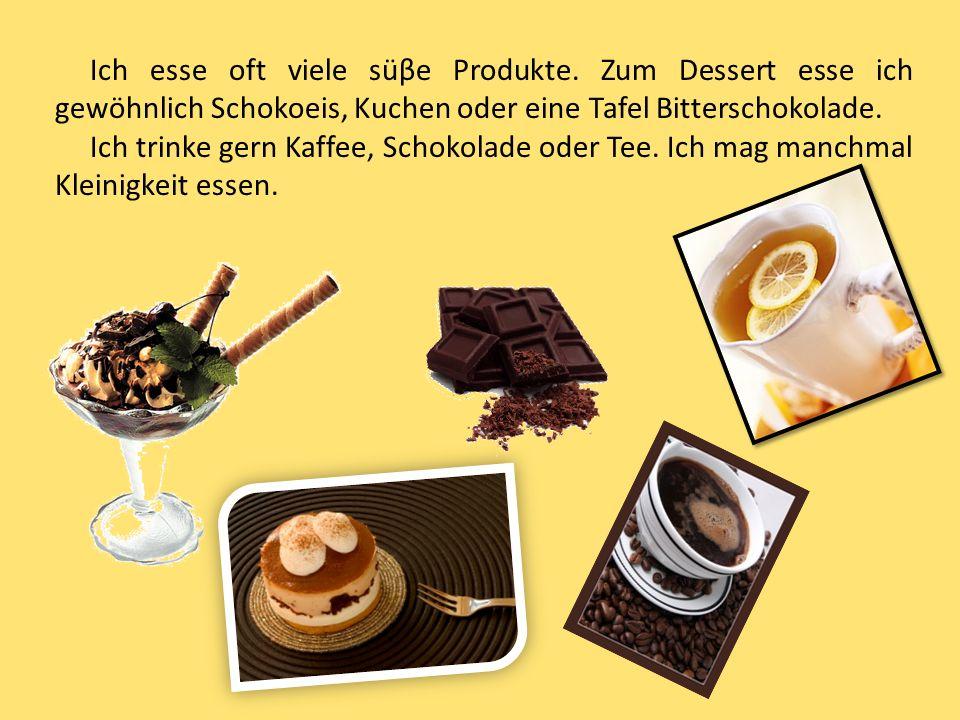Ich esse oft viele süβe Produkte. Zum Dessert esse ich gewöhnlich Schokoeis, Kuchen oder eine Tafel Bitterschokolade. Ich trinke gern Kaffee, Schokola