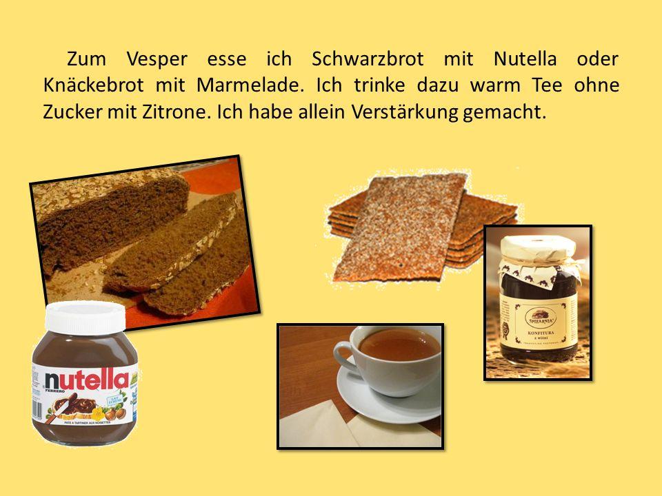 Zum Vesper esse ich Schwarzbrot mit Nutella oder Knäckebrot mit Marmelade. Ich trinke dazu warm Tee ohne Zucker mit Zitrone. Ich habe allein Verstärku