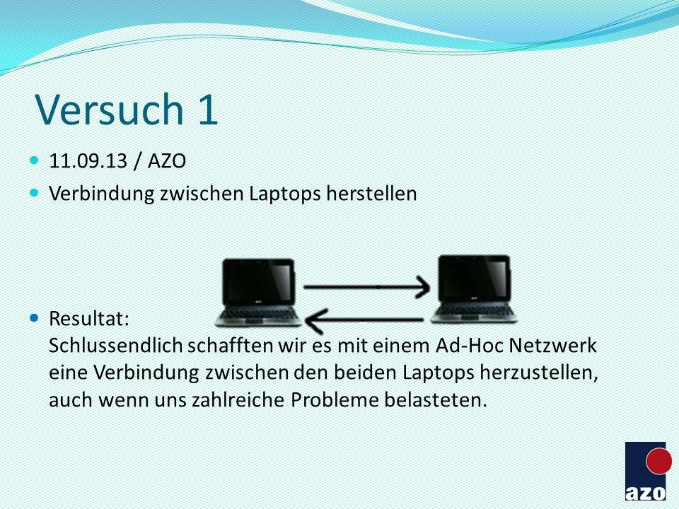 Versuch 1 11.09.13 / AZO Verbindung zwischen Laptops herstellen Resultat: Schlussendlich schafften wir es mit einem Ad-Hoc Netzwerk eine Verbindung zw