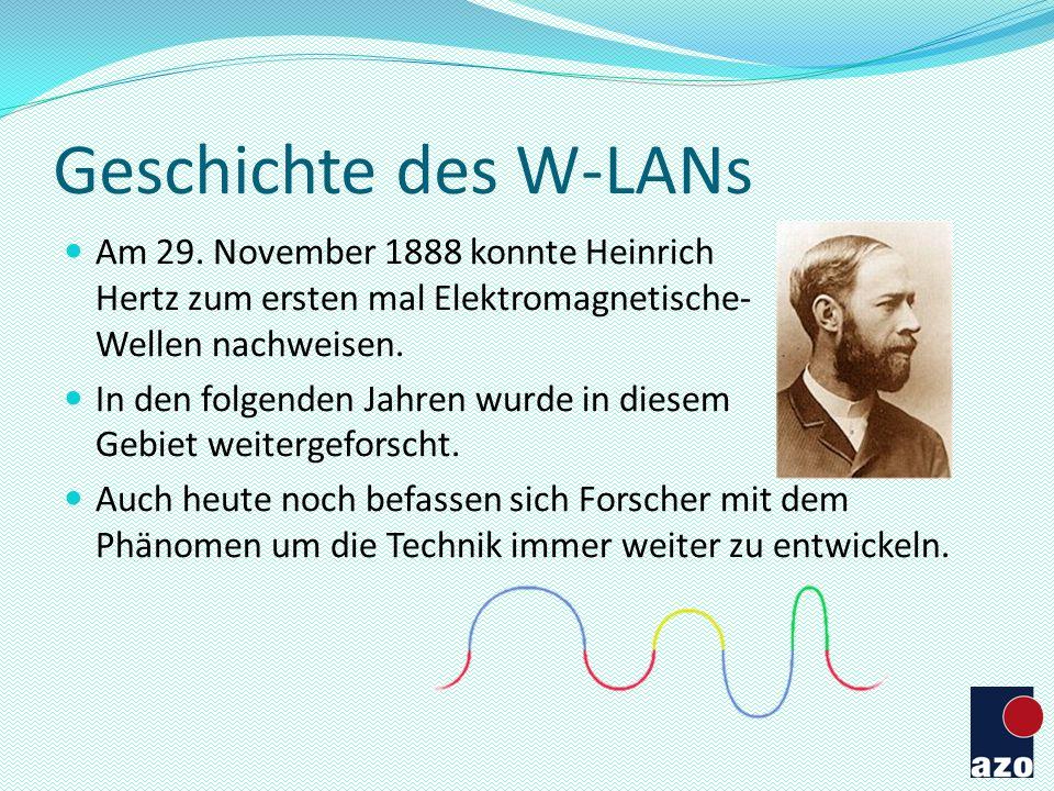 Geschichte des W-LANs Am 29. November 1888 konnte Heinrich Hertz zum ersten mal Elektromagnetische- Wellen nachweisen. In den folgenden Jahren wurde i