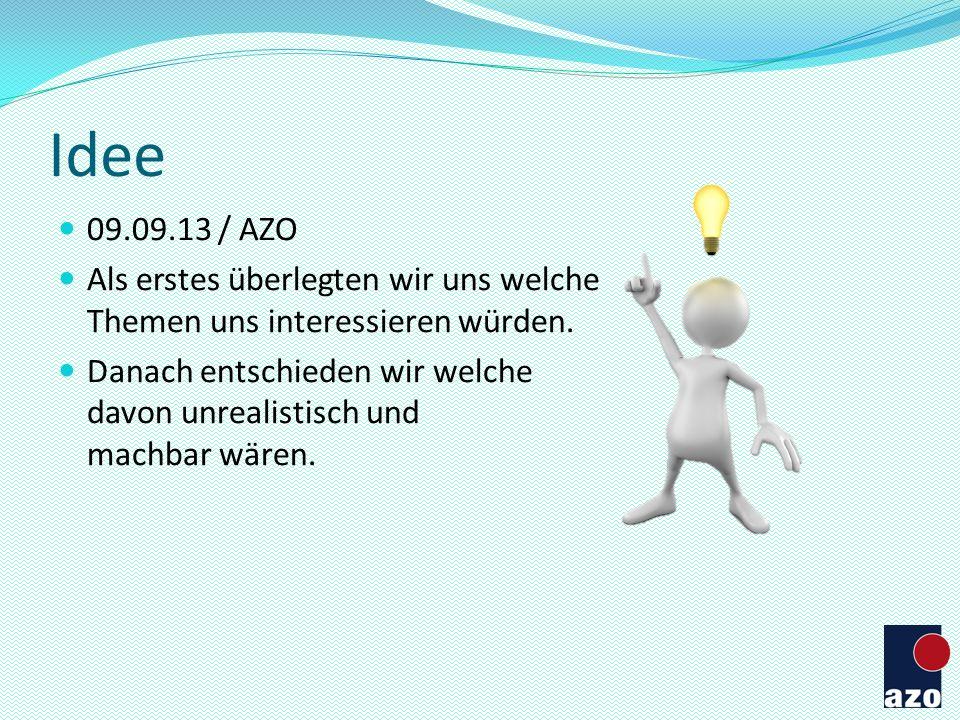 Idee 09.09.13 / AZO Als erstes überlegten wir uns welche Themen uns interessieren würden. Danach entschieden wir welche davon unrealistisch und machba