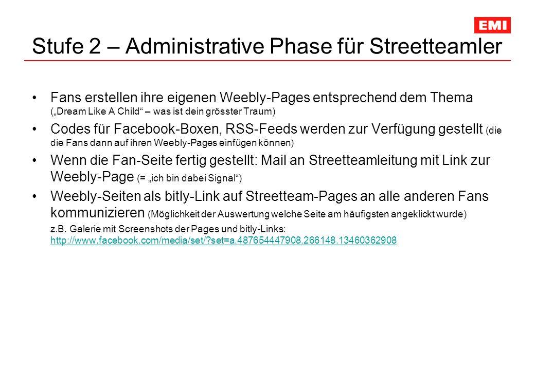 Stufe 2 – Administrative Phase für Streetteamler Fans erstellen ihre eigenen Weebly-Pages entsprechend dem Thema (Dream Like A Child – was ist dein grösster Traum) Codes für Facebook-Boxen, RSS-Feeds werden zur Verfügung gestellt (die die Fans dann auf ihren Weebly-Pages einfügen können) Wenn die Fan-Seite fertig gestellt: Mail an Streetteamleitung mit Link zur Weebly-Page (= ich bin dabei Signal) Weebly-Seiten als bitly-Link auf Streetteam-Pages an alle anderen Fans kommunizieren (Möglichkeit der Auswertung welche Seite am häufigsten angeklickt wurde) z.B.