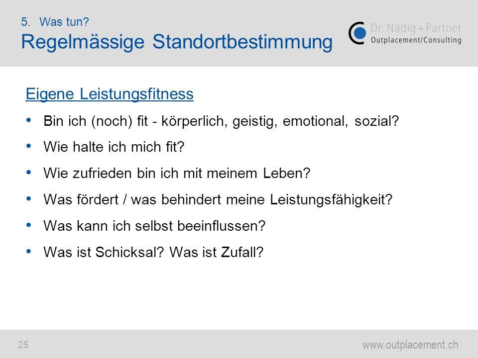 www.outplacement.ch 25 Eigene Leistungsfitness Bin ich (noch) fit - körperlich, geistig, emotional, sozial? Wie halte ich mich fit? Wie zufrieden bin