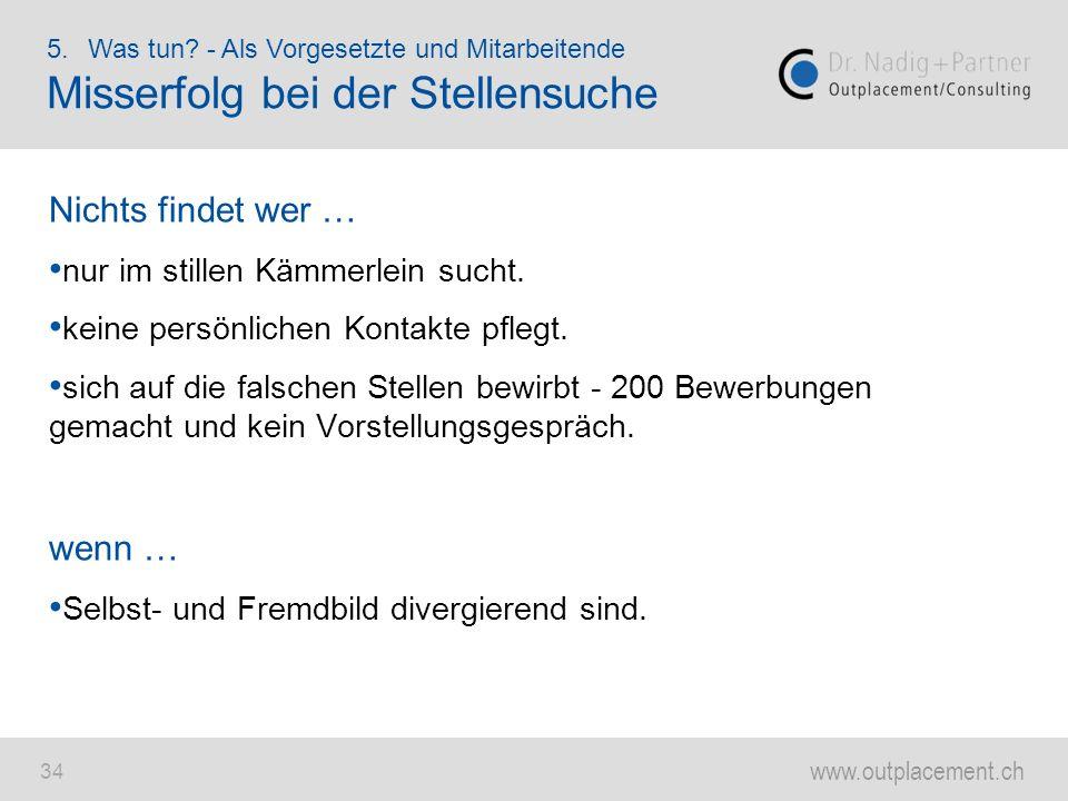 www.outplacement.ch 34 Nichts findet wer … nur im stillen Kämmerlein sucht. keine persönlichen Kontakte pflegt. sich auf die falschen Stellen bewirbt