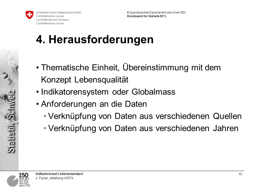 15 Indikatorenset Lebensstandard J. Furrer, Abteilung WISTA Eidgenössisches Departement des Innern EDI Bundesamt für Statistik BFS 4. Herausforderunge