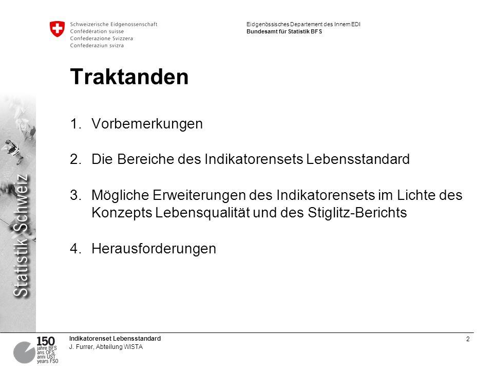 2 Indikatorenset Lebensstandard J. Furrer, Abteilung WISTA Eidgenössisches Departement des Innern EDI Bundesamt für Statistik BFS Traktanden 1.Vorbeme