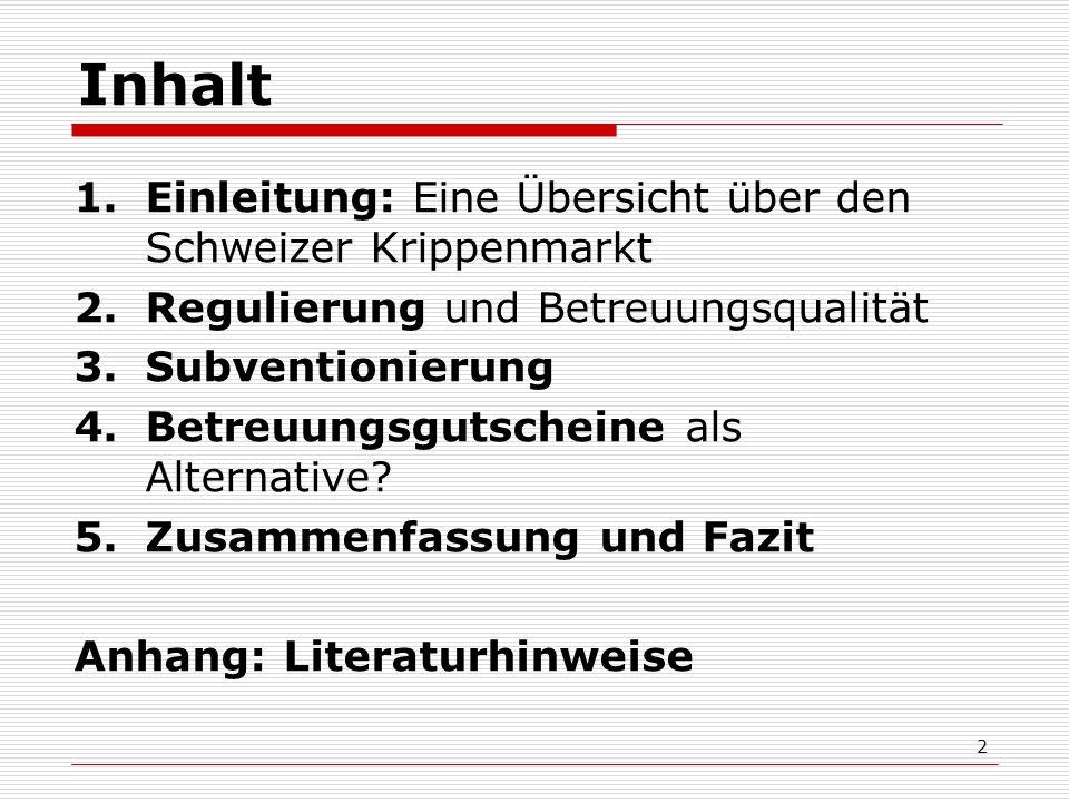 2 Inhalt 1.Einleitung: Eine Übersicht über den Schweizer Krippenmarkt 2.Regulierung und Betreuungsqualität 3.Subventionierung 4.Betreuungsgutscheine als Alternative.