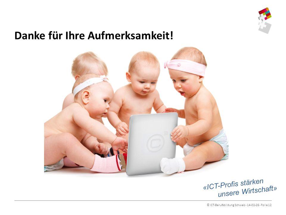 © ICT-Berufsbildung Schweiz - 14-02-26 - Folie 12 Danke für Ihre Aufmerksamkeit! «ICT-Profis stärken unsere Wirtschaft»