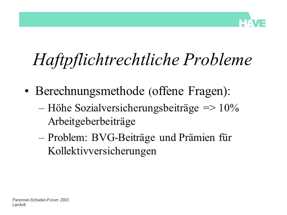 Personen-Schaden-Forum 2003 Landolt Haftpflichtrechtliche Probleme Berechnungsmethode ( offene Fragen): –Höhe Sozialversicherungsbeiträge => 10% Arbei