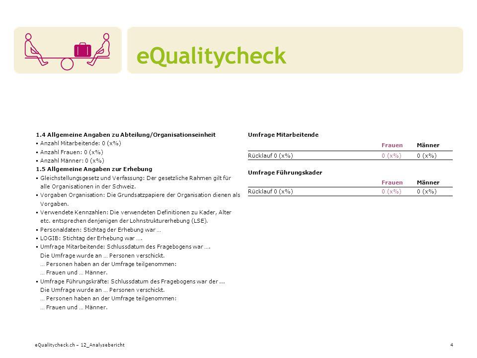 eQualitycheck.ch – 12_Analysebericht4 1.4 Allgemeine Angaben zu Abteilung/Organisationseinheit Anzahl Mitarbeitende: 0 (x%) Anzahl Frauen: 0 (x%) Anzahl Männer: 0 (x%) 1.5 Allgemeine Angaben zur Erhebung Gleichstellungsgesetz und Verfassung: Der gesetzliche Rahmen gilt für alle Organisationen in der Schweiz.
