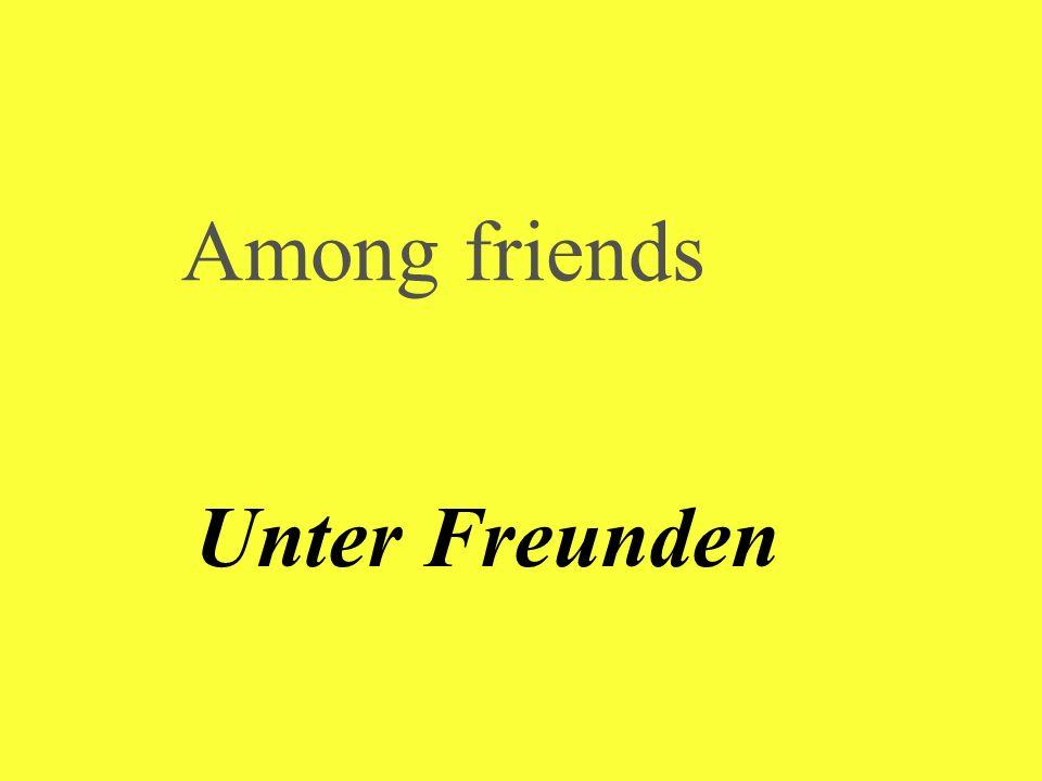 Among friends Unter Freunden