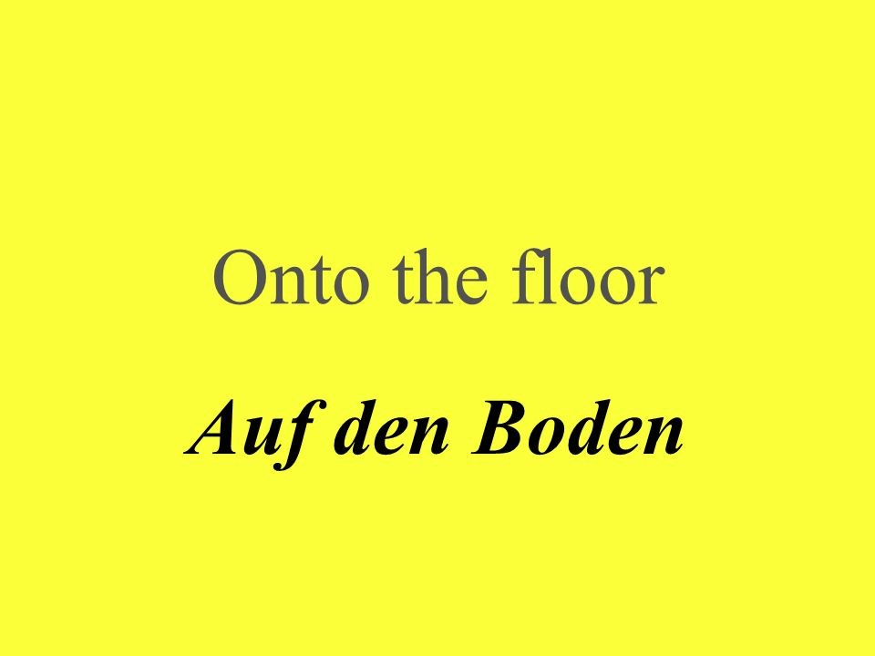 Onto the floor Auf den Boden