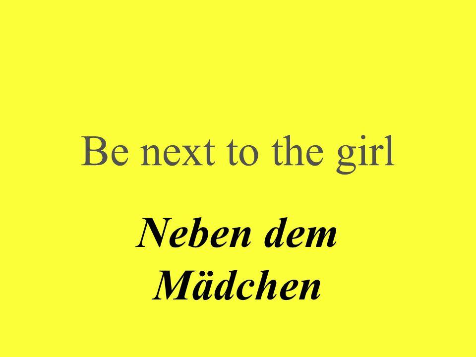 Be next to the girl Neben dem Mädchen