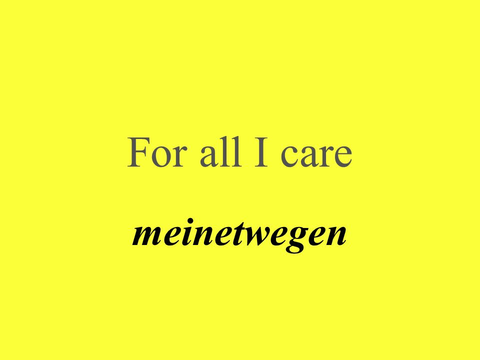 For all I care meinetwegen