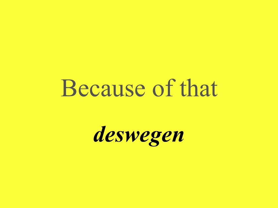 Because of that deswegen