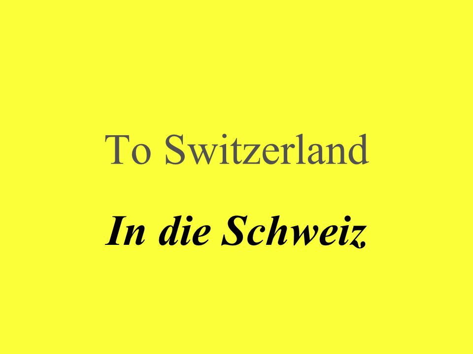 To Switzerland In die Schweiz