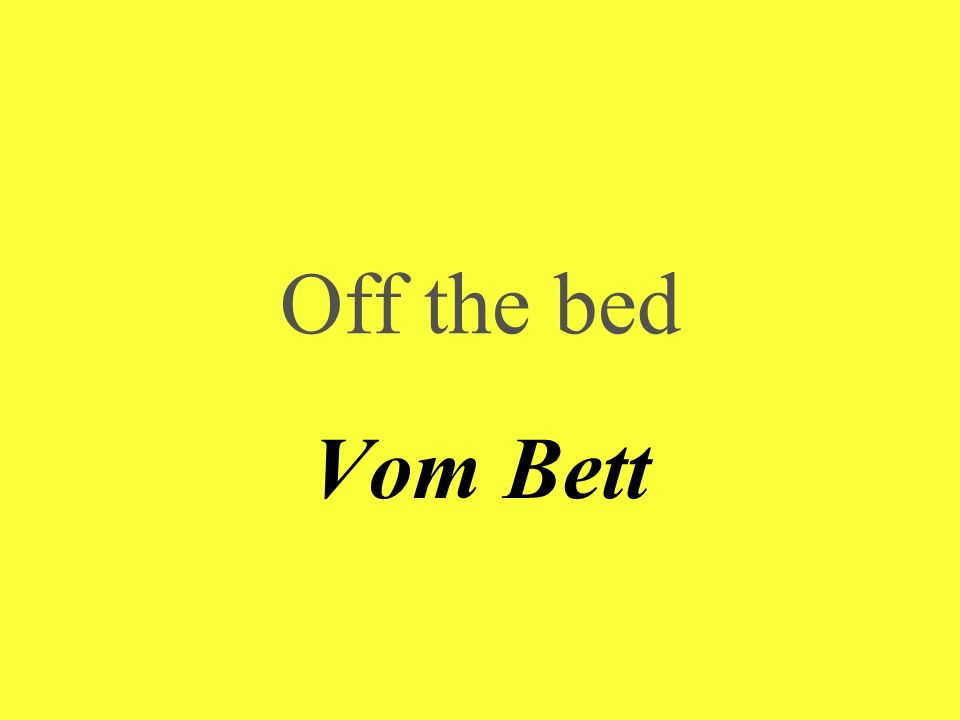 Off the bed Vom Bett