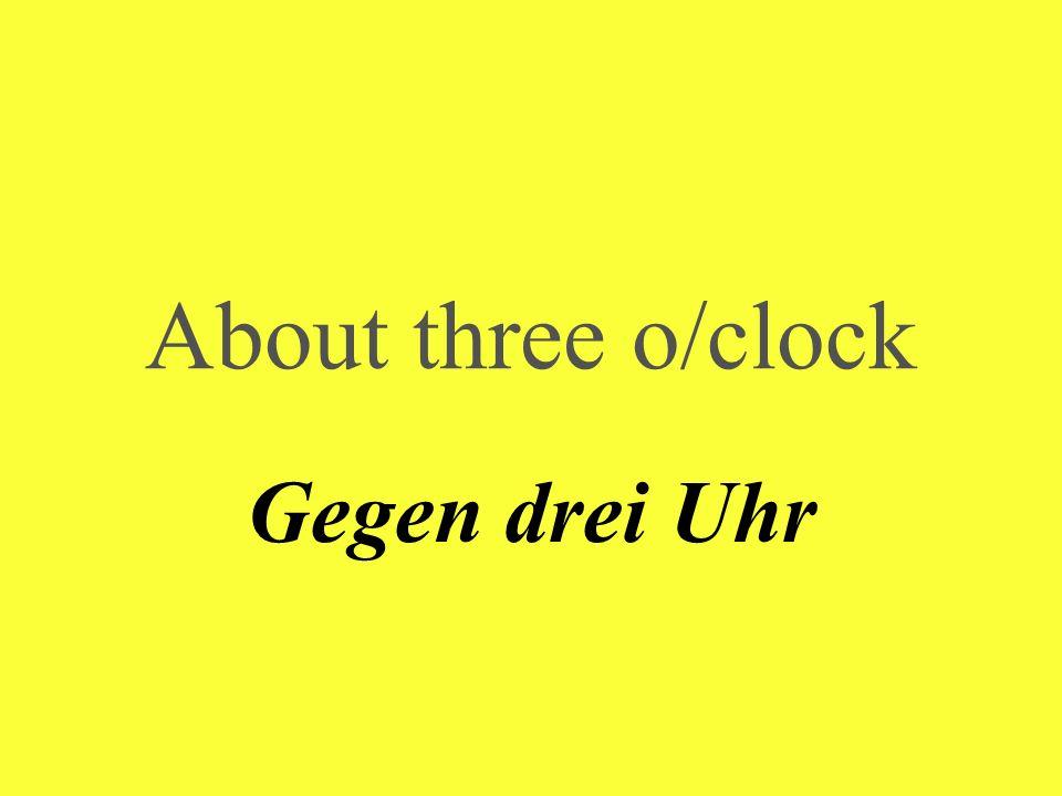 About three o/clock Gegen drei Uhr