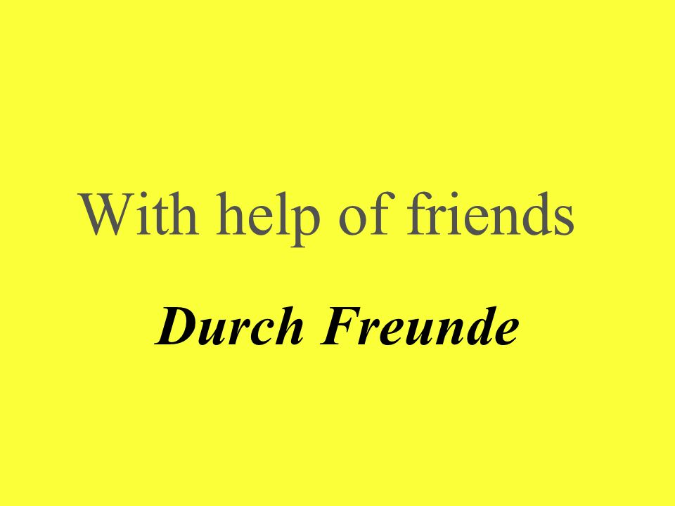 With help of friends Durch Freunde
